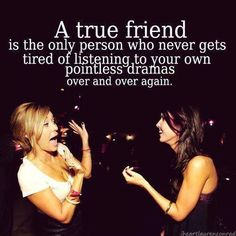 A true friend is the only person who never gets tired of listening to your own pointless dramas over and over again.