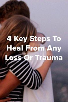 4 Key Steps To Heal From Any Kind Of Loss Or Trauma