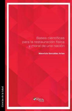 BASES CIENTÍFICAS PARA LA RESTAURACIÓN FÍSICA Y MORAL DE UNA NACIÓN - Mauricio González Arias - Ciencias de la Salud