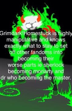 Grimdark!Homestuck is highly manipulative and knows exactly what to say to set off other fandoms into becoming their worse parts ie sherlock becoming moriarty and dr who becoming the master.-anon Picture-http://pastelgem.tumblr.com/post/48338578319/hiatus //This has a typo :p//