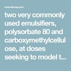 two very commonly used emulsifiers, polysorbate 80 and carboxymethylcellulose, at doses seeking to model the broad consumption of the numerous emulsifiers that are incorporated into the majority of processed foods. Researchers observed that consuming emulsifiers drastically changed the species composition of the gut microbiota in a manner that made it more pro-inflammatory, creating a niche favoring cancer induction and development. Alterations in bacterial species resulted in bacteria…