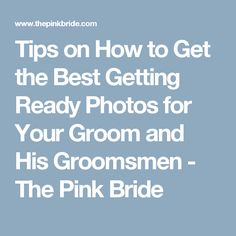 Tips on How to Get the Best Getting Ready Photos for Your Groom and His Groomsmen - The Pink Bride