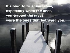 It's hard to trust someone, especially when the ones you trusted the most were the ones that betrayed you.