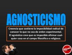 ... Agnosticismo: creencia que sostiene la imposibiliad radical de conocer lo que no sea de orden experimental. El agnóstico cree que es imposible afirmar cualquier cosa en el campo filosófico o religioso.