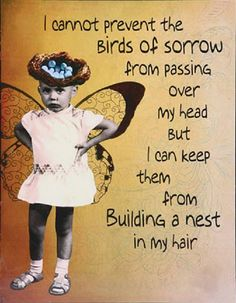 I cannot prevent the  birds of sorrow from passing over my head, but I can keep them from building a nest in my hair. :-)  From Walk Two Moons