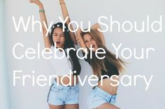 Anniversaries aren't just for lovers anymore. Raise your glass and celebrate the date you met the most important person in your life — your BFF.
