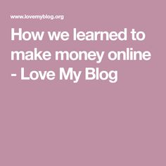 How we learned to make money online - Love My Blog