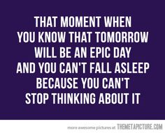 That moment when you know that tomorrow will be an epic day and you can't fall asleep because you can't stop thinking about it.