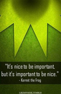 """Its nice to be important but its important to be nice"" - Kermit the Frog"