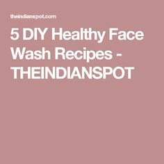 5 DIY Healthy Face Wash Recipes - THEINDIANSPOT