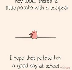 Awww thanks! Being a potato in school is hard but I can do it!!