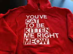 Gift Idea: You've Cat To Be Kitten Me Right Meow Hoodie  $29.99, via Etsy.