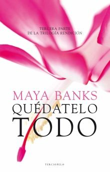 Maya Banks - Serie Trilogía Rendición 03 - Quédatelo todo