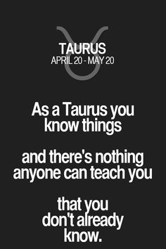 As a Taurus you know things and there's nothing anyone can teach you that you don't already know. Taurus | Taurus Quotes | Taurus Zodiac Signs