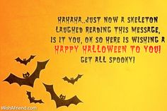 Hahaha..Just now a skeleton laughed reading this message, Is it you, ok so here is wishing a Happy Halloween to you! Get all spooky!