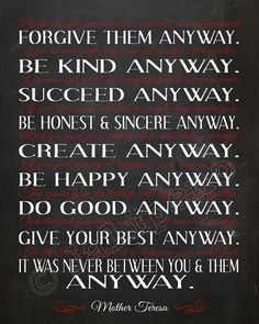 "Mother Teresa ""Do It Anyway"" Charity, Kindness, Love, Perspective, Integrity and Determination. Do what is right even if it is not the popular thing to do. Great Quotes, Quotes To Live By, Me Quotes, Motivational Quotes, Inspirational Quotes, Qoutes, The Words, Christian Wall Art, Do It Anyway"
