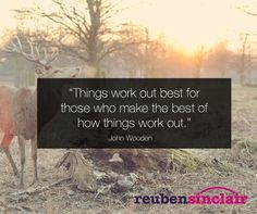 """""""Things work out best for those who make the best of how things work out."""" John Wooden"""