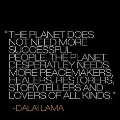 The planet does not need more successful people.  The planet desperately needs more peacemakers, healers, restorers, storytellers and lovers of all kind.