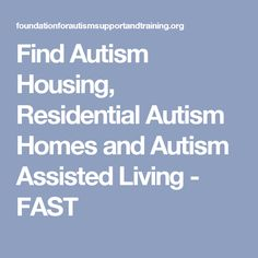 Find Autism Housing, Residential Autism Homes and Autism Assisted Living - FAST
