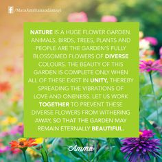"""Nature is a huge flower garden. Animals, birds, trees, plants and people are the garden's fully blossomed flowers of diverse colors. The beauty of this garden is complete only when all of these exist in unity, thereby spreading the vibrations of love and oneness. Let us work together to prevent these diverse flowers from withering away, so that the garden may remain eternally beautiful."" - Amma (Mata Amritanandamayi)"