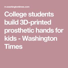 College students build 3D-printed prosthetic hands for kids - Washington Times