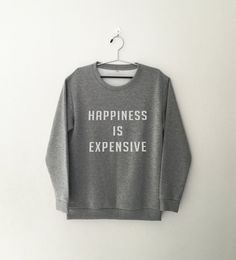 Happiness is expensive • Sweatshirt • jumper • crewneck • sweater • Clothes Casual Outift for • teens • movies • girls • women • summer • fall • spring • winter • outfit ideas • hipster • dates • school • back to school • parties • Polyvores • facebook • accessories • Tumblr Teen Grunge Fashion Graphic Tee Shirt