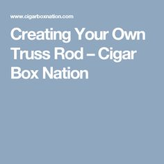 Creating Your Own Truss Rod – Cigar Box Nation