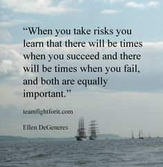 When you take risks you learn that there will be times when you succeed and there will be times with you fail, and both are equally important.  Ellen DeGeneres quote