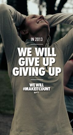 Give up on giving up in 2013. #makeitcount #nike