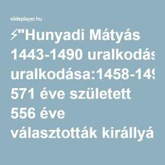 """⚡""""Hunyadi Mátyás 1443-1490 uralkodása:1458-1490 571 éve született 556 éve választották királlyá 32 évig uralkodott 47 évet élt."""" előadása"""