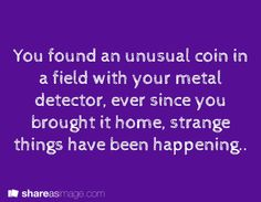 You found an unusual coin in a field with your metal detector. Ever since you brought it home, strange things have been happening.