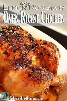 Easy Lemon Rosemary Oven Roast Chicken I'll have to change this up a bit as I don't cook whole chickens.