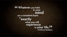 """<3 """"Whatever you hold in your MIND on a consistent basis is EXACTLY what you will EXPERIENCE in YOUR LIFE."""" ~ Anthony Robbins"""