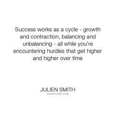 """Julien Smith - """"Success works as a cycle - growth and contraction, balancing and unbalancing - all..."""". success, growth, achievement, balance, hurdles, obstacles, achieving-dreams, higher-living, imbalance"""