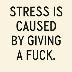 Stress is caused by giving a fuck!