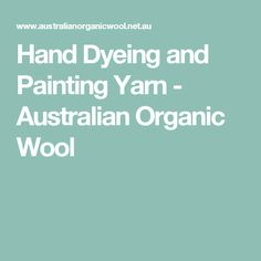 Hand Dyeing and Painting Yarn - Australian Organic Wool