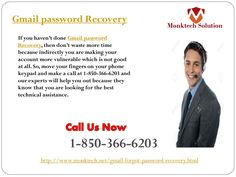What is Gmail Password Recovery 1-850-366-6203 ? Gmail password Recovery is the procedure which is used for recovery of Gmail password and our experts will provide you some easy steps which will help you to recover Gmail password of your account. So, put your fingers on your Smartphone keypad and place a call at our toll-free number 1-850-366-6203. http://www.monktech.net/gmail-forgot-password-recovery.html