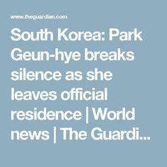 South Korea: Park Geun-hye breaks silence as she leaves official residence | World news | The Guardian
