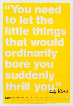 """""""You need to let the little things that would ordinarily bore you suddenly thrill you."""" -- Andy Warhol"""