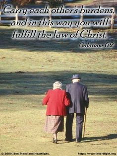 Galatians 6:2—Carry each other's burdens, and in this way you will fulfill the law of Christ.