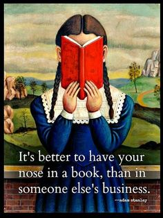 It's better to have your nose in a book, than in someone else's business. ~ Adam Stanley