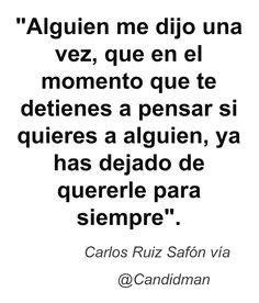 """""""Alguien me dijo una vez, que en el momento que te detienes a pensar si quieres a alguien, ya has dejado de quererle para siempre"""". #CarlosRuizSafon #Citas #Frases @candidman"""