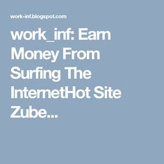 work_inf: Earn Money From Surfing The InternetHot Site Zube...