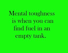 Mental toughness is when you can find fuel in an empty tank.