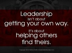 Leadership isn't about getting your own way. It's about helping others find theirs.