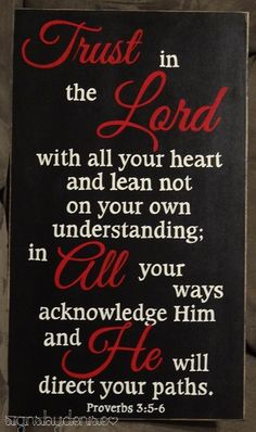 Proverbs 3:5-6 - Trust in The Lord with all your heart and lean not on your own understanding; in All your ways acknowledge Him and He will direct your paths. - Signs by Denise