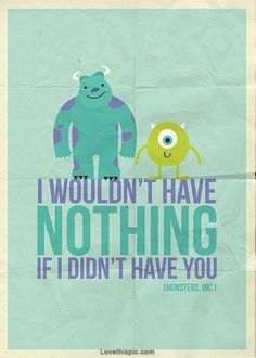 I wouldn't have nothing... love cute quote movie together monsters inc