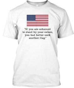"""If you are ashamed to stand by your colors, you had better seek another flag."" 4th of July T-shirts - #july4th #tshirt #fourthofjuly #americanflag"