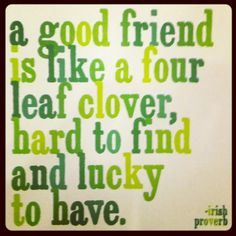 Irish Proverbs. I'm lucky to have true friendships not only through my bloodline (sisters) but also with - well you know who you are. I'm grateful