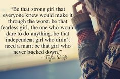 """Be that girl that everyone knew would make it through the worst. Be that fearless girl, the one who would dare to do anything. Be that independent girl who didn't need a man. Be that girl who never backed down"""" -Taylor Swift"""